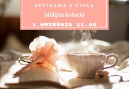 Spotkanie z cyklu: Biblijna kobieta – już w sobotę 1 września! Zapraszamy!